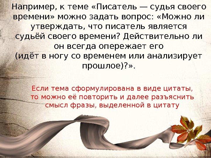 Например, к теме «Писатель — судья своего времени» можно задать вопрос: «Можно ли утверждать, что