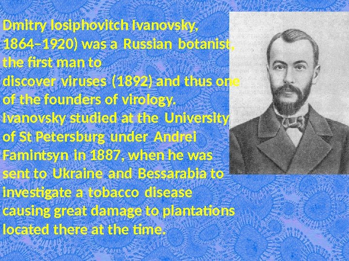 Dmitry losiphovitch Ivanovsky,  1864– 1920) was a Russian botanist,  the first man to discover