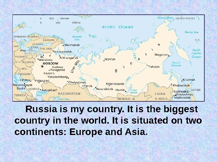 Russia is my country. It is the biggest country in the world. It is situated on