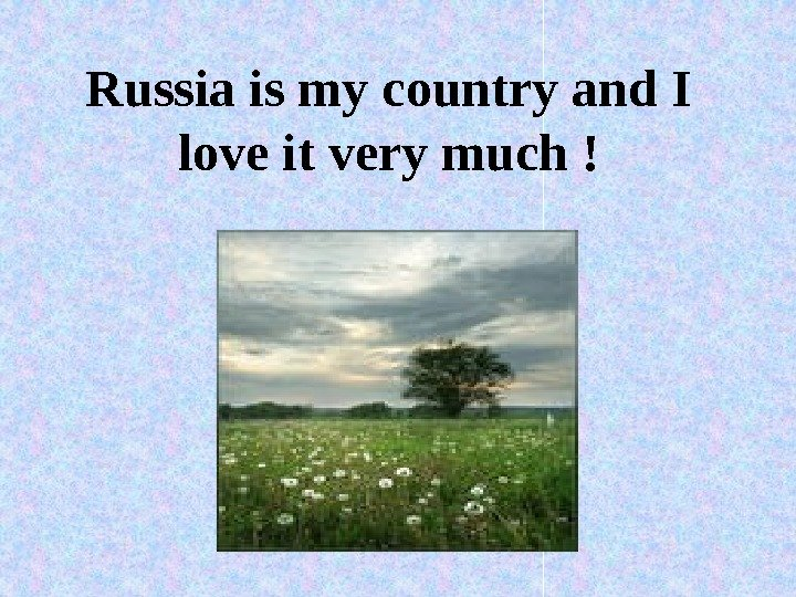 Russia is my country and I love it very much !