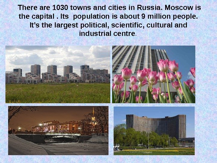 There are 1030 towns and cities in Russia. Moscow is the capital. Its population is