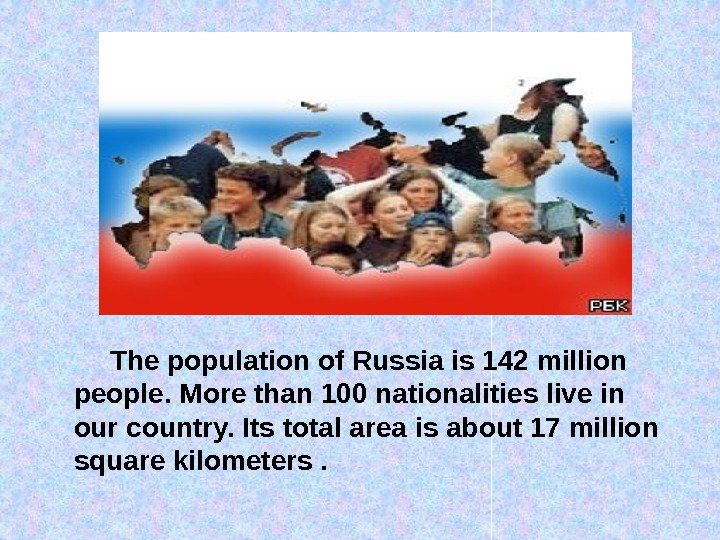 The population of Russia is 142 million people. More than 100 nationalities live in our country.