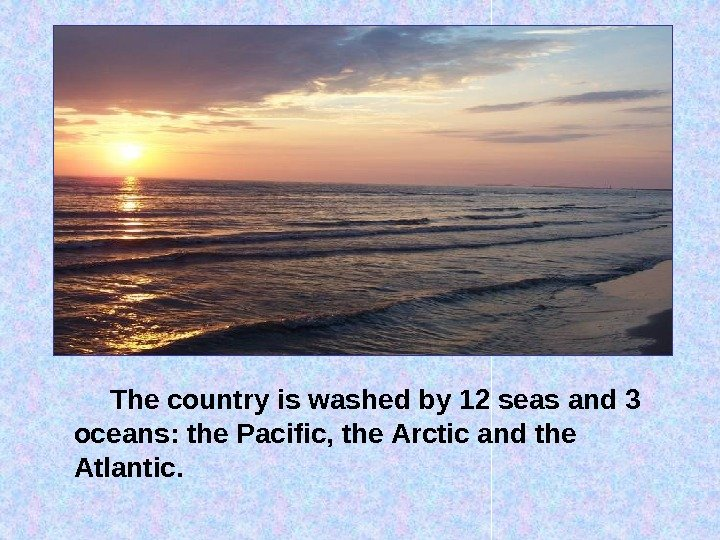 The country is washed by 12 seas and 3 oceans: the Pacific, the Arctic and the