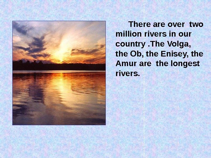 There are over two million rivers in our country. The Volga,  the Ob, the