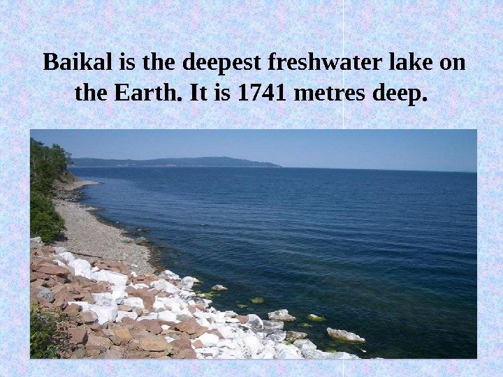 Baikal is the deepest freshwater lake on the Earth. It is 1741 metres deep.