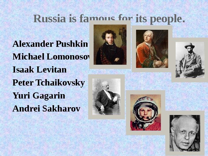 Russia is famous for its people. Alexander Pushkin Michael Lomonosov Isaak Levitan Peter Tchaikovsky Yuri Gagarin