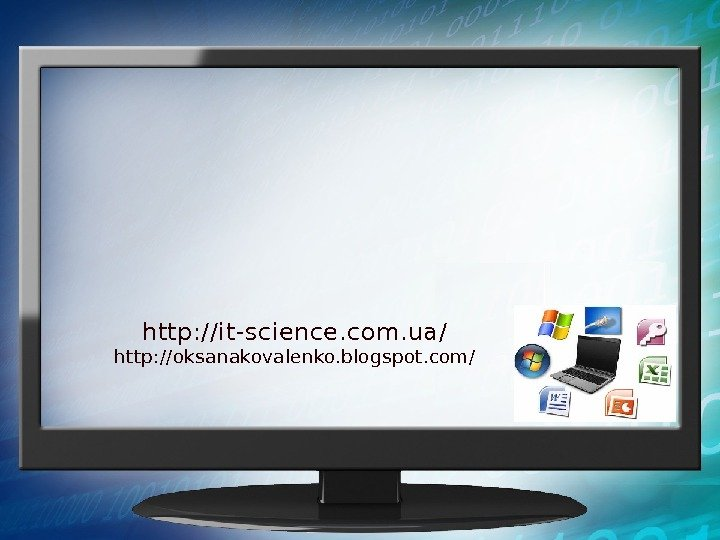 http: //it-science. com. ua/ http: //oksanakovalenko. blogspot. com/