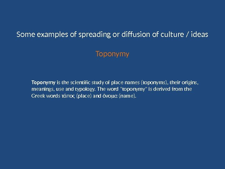 Some examples of spreading or diffusion of culture / ideas Toponymy is the scientific study of