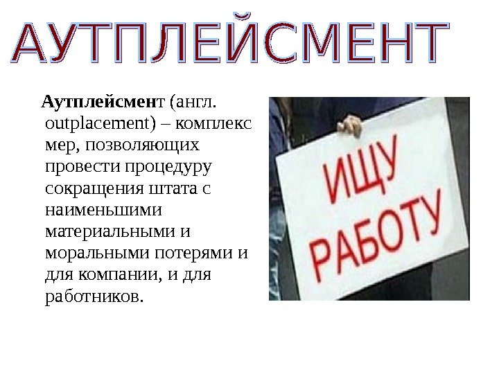 Аутплейсмен т (англ.  о utplacement ) – комплекс мер, позволяющих провести процедуру сокращения