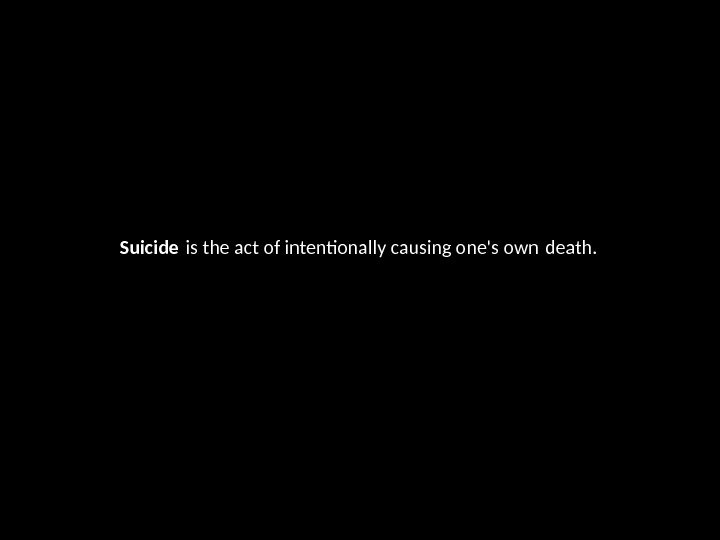 Suicide is the act of intentonally causing one's own death.