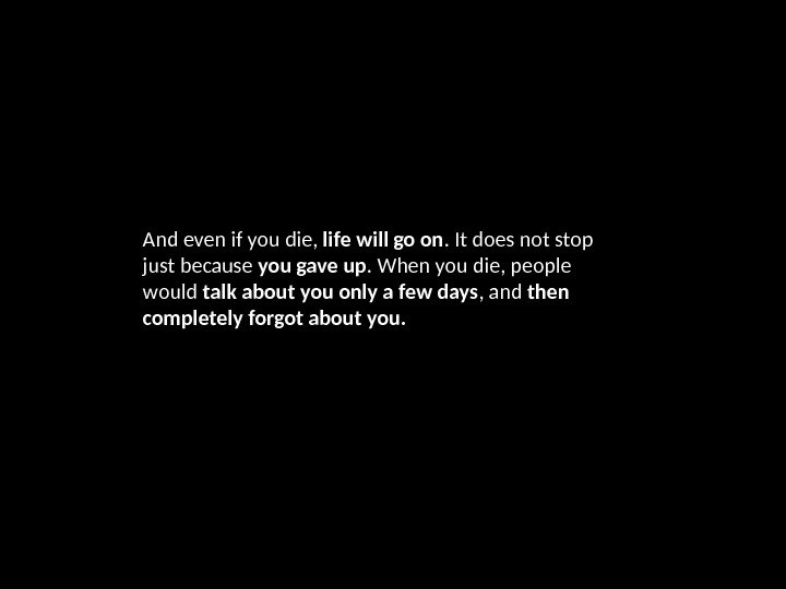 And even if you die,  life will go on. It does not stop just because