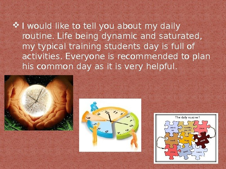 I would like to tell you about my daily routine. Life being dynamic and saturated,