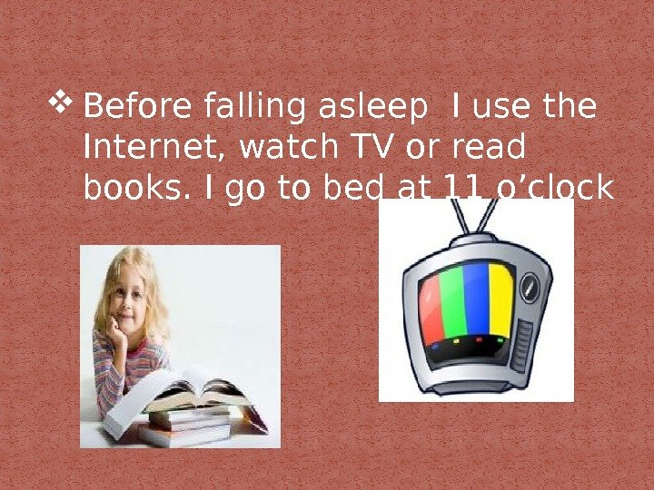 Before falling asleep I use the Internet, watch TV or read books. I go to