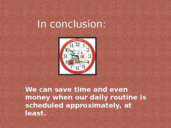 In conclusion: We can save time and even money when our daily routine is scheduled approximately,