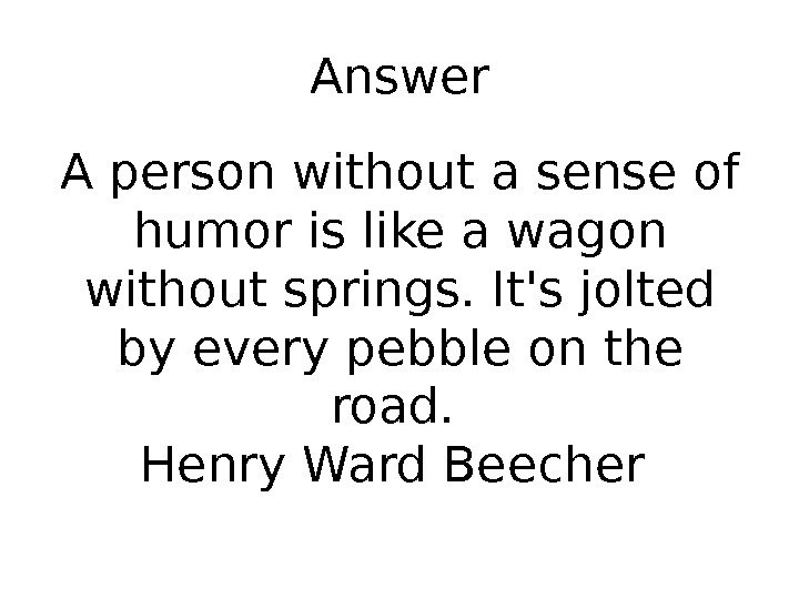 Answer A person without a sense of humor is like a wagon without springs. It's jolted