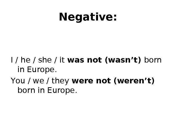 Negative: I / he / she / it was not (wasn't) born in Europe.  Y