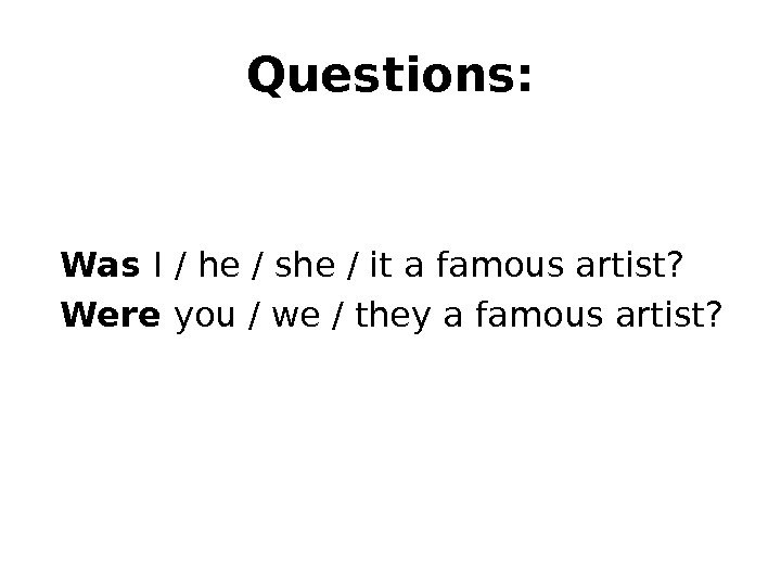 Questions: Was I / he / she / it a famous artist? Were you / we