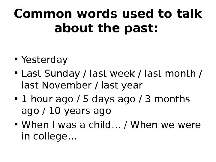 Common words used to talk about the past: • Yesterday  • Last Sunday / last