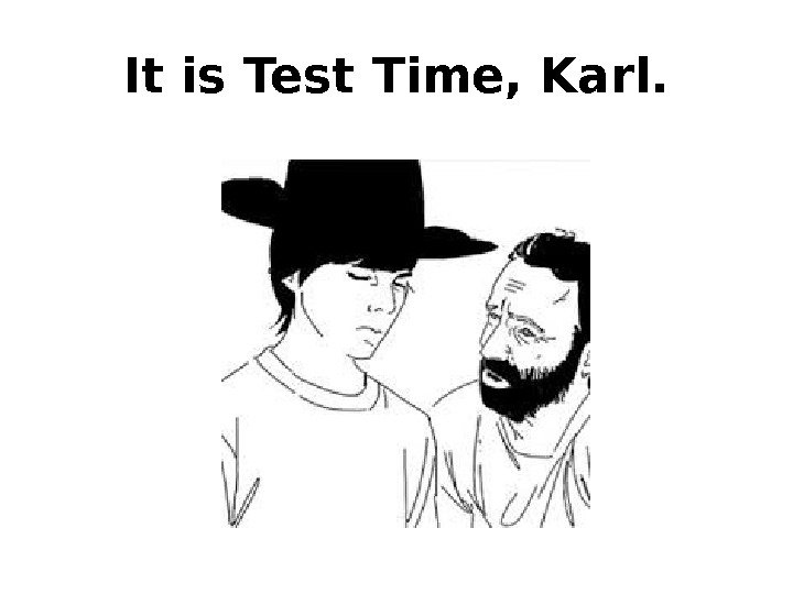 It is Test Time, Karl.