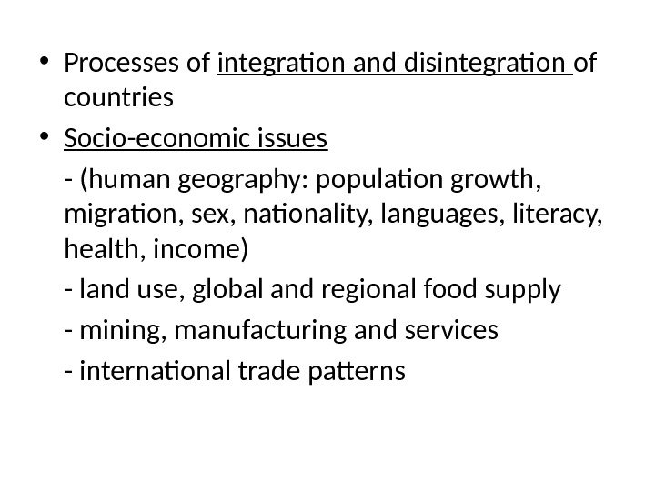 • Processes of integration and disintegration of countries • Socio-economic issues - (human geography: population