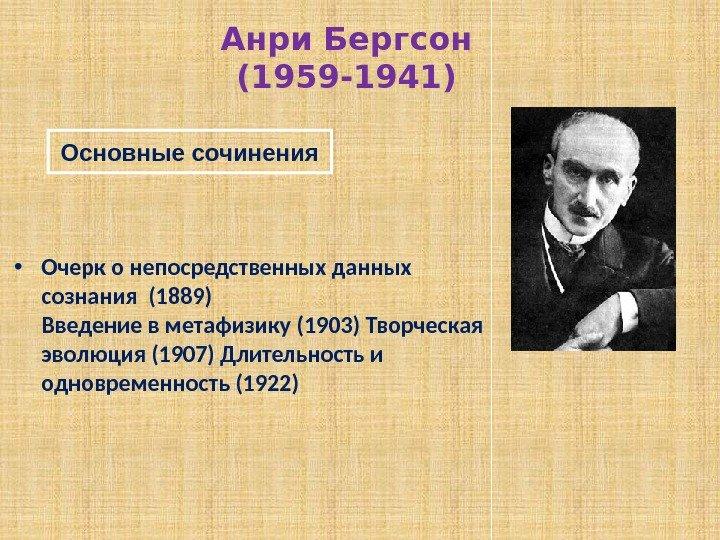 • Очерк о непосредственных данных сознания (1889) Введение в метафизику (1903) Творческая эволюция (1907) Длительность