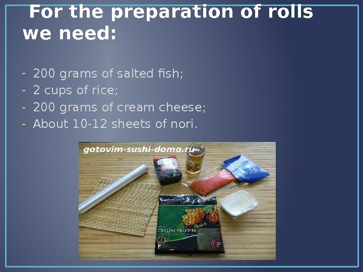 For the preparation of rolls we need: - 200 grams of salted fish; - 2