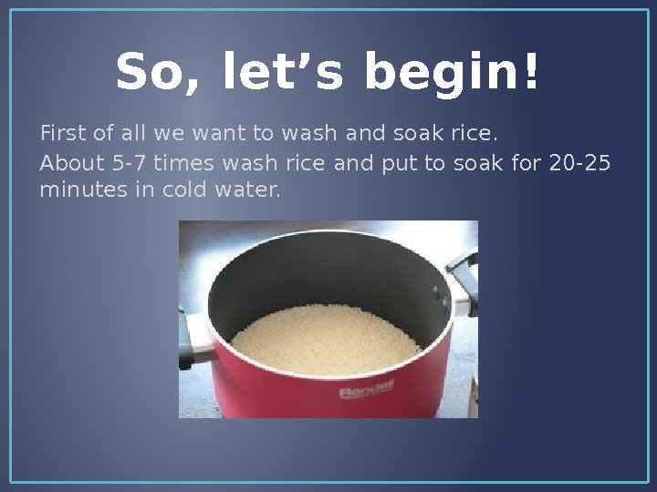 So, let's begin! First of all we want to wash and soak rice. About 5 -7