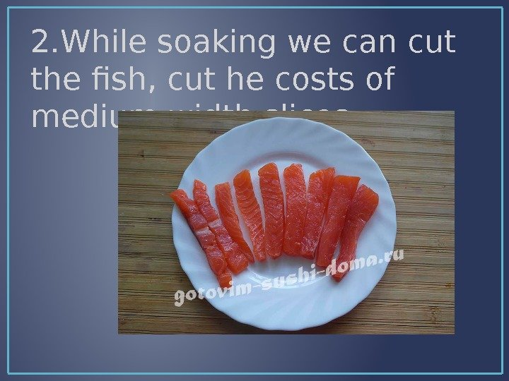 2. While soaking we can cut the fish, cut he costs of medium width slices.