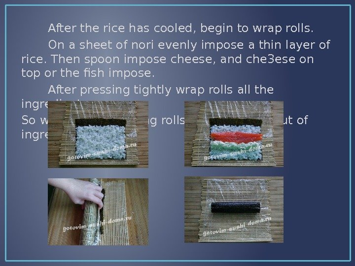 After the rice has cooled, begin to wrap rolls.   On a sheet