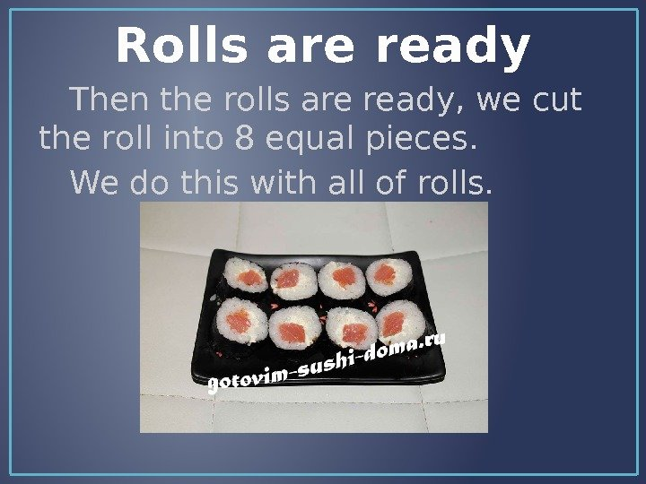 Rolls are ready Then the rolls are ready, we cut the roll into 8 equal pieces.