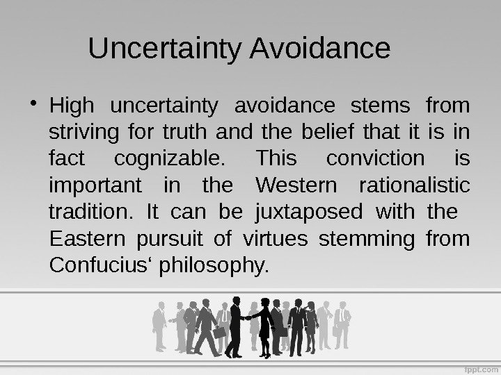 • High uncertainty avoidance stems from striving for truth and the belief that it is
