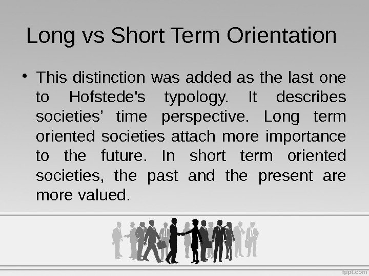 • This distinction was added as the last one to Hofstede's typology.  It describes