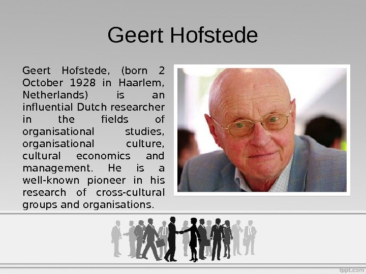 Geert Hofstede,  (born 2 October 1928 in Haarlem,  Netherlands) is an influential Dutch researcher