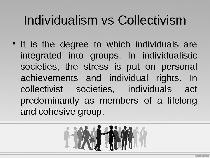 • It is the degree to which individuals are integrated into groups.  In individualistic