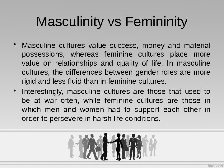 • Masculine cultures value success,  money and material possessions,  whereas feminine cultures place