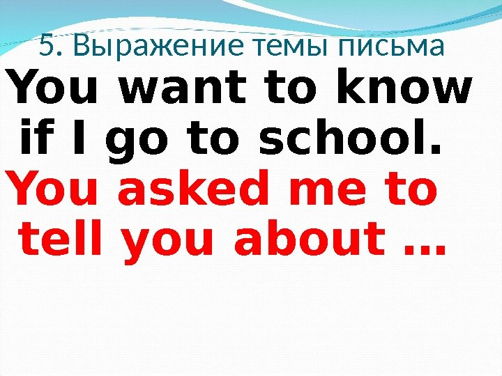 5. Выражение темы письма You want to know if I go to school.  You asked