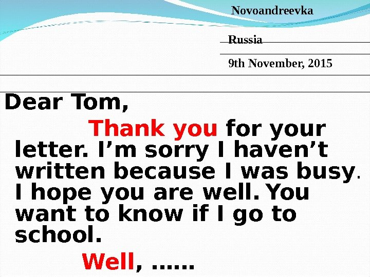 Dear Tom,   Thank  you for your letter. I'm sorry I haven't written because
