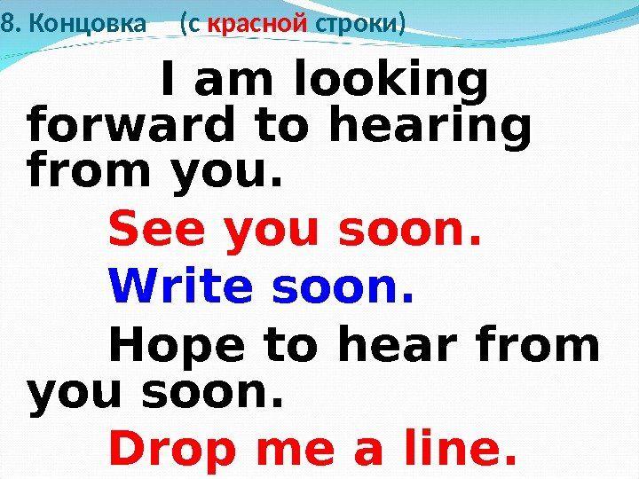 8. Концовка ( c красной строки)  I am looking forward to hearing from you.