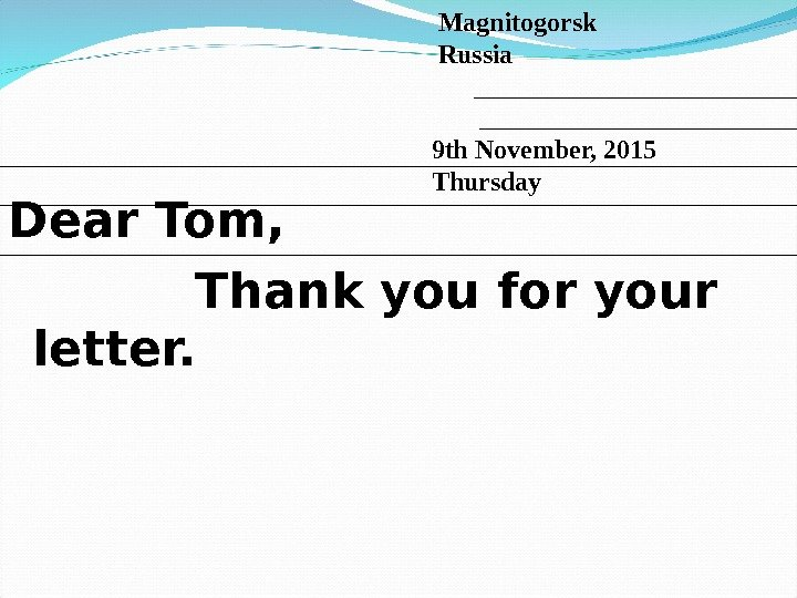 Dear Tom,   Thank you for your letter.  Magnitogorsk  Russia 9 th November,