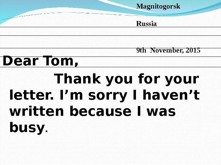Dear Tom,   Thank you for your letter. I'm sorry I haven't written because I