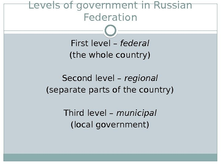 Levels ofgovernment in Russian Federation First level – federal (the whole country) Second level – regional