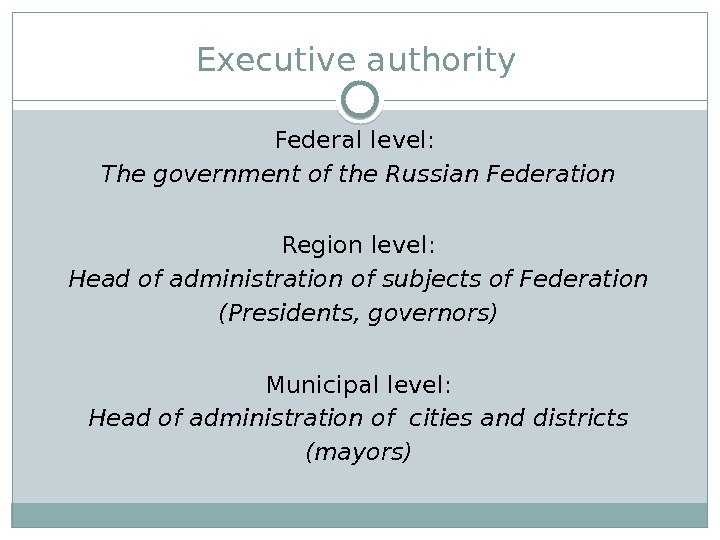 Executiveauthority Federallevel: The governmentof the Russian Federation Region level: Head of administration of subjects of Federation
