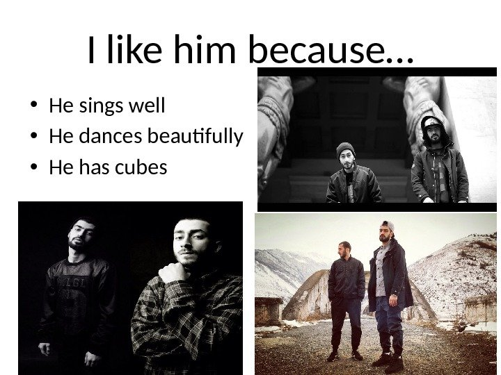 I like him because… • He sings well • He dances beautifully • He has cubes