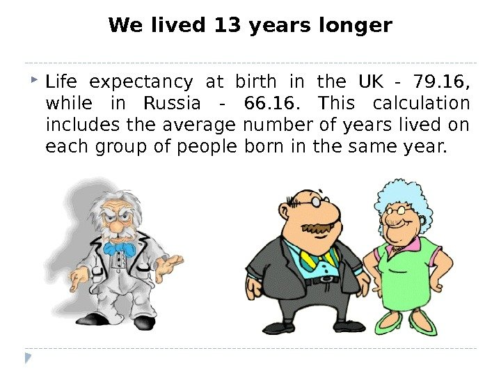 We lived 13 years longer Life expectancy at birth in the UK - 79. 16,