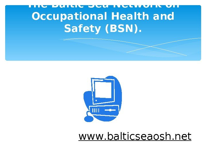 The Baltic Sea Network on Occupational Health and Safety (BSN). www. balticseaosh. net
