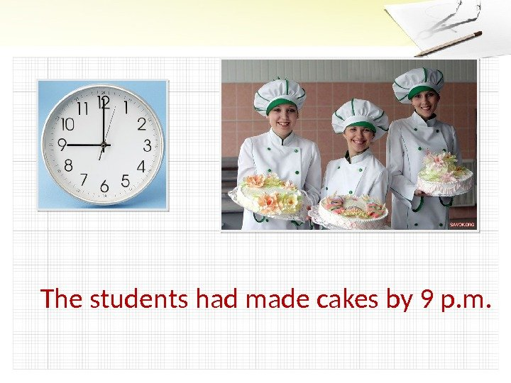 The students had made cakes by 9 p. m.