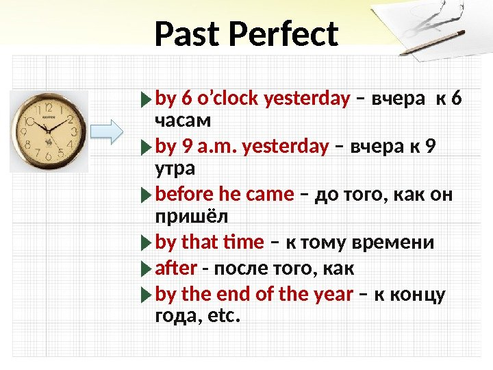 Past Perfect by 6 o'clock yesterday – вчера к 6 часам by 9 a. m. yesterday