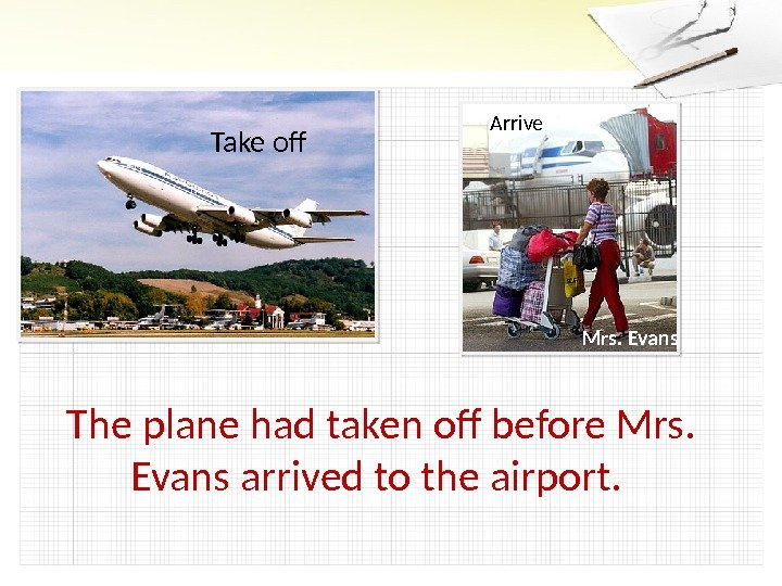 Take of Arrive Mrs. Evans The plane had taken of before Mrs.  Evans arrived to