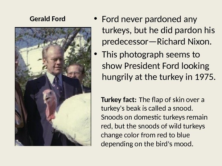 Gerald Ford • Ford never pardoned any turkeys, but he did pardon his predecessor—Richard Nixon.