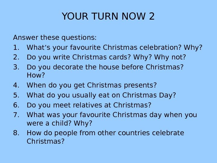 YOUR TURN NOW 2 Answer these questions: 1. What's your favourite Christmas celebration? Why? 2. Do